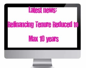 Latest News : Refinancing Tenure Reduced To Max 10 years